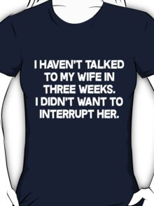 I havent talked to my wife in three weeks I didnt want to interrupt her. T-Shirt