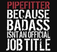 Cool 'Pipefitter because Badass Isn't an Official Job Title' Tshirt, Accessories and Gifts by Albany Retro