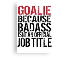 Must-Have 'Goalie because Badass Isn't an Official Job Title' Tshirt, Accessories and Gifts Canvas Print