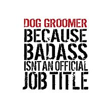 Humorous 'Dog Groomer because Badass Isn't an Official Job Title' Tshirt, Accessories and Gifts Photographic Print