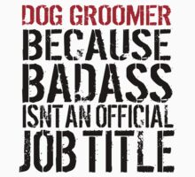 Humorous 'Dog Groomer because Badass Isn't an Official Job Title' Tshirt, Accessories and Gifts by Albany Retro