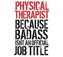 Cool 'Physical Therapist because Badass Isn't an Official Job Title' Tshirt, Accessories and Gifts Photographic Print