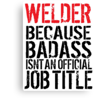 Humorous 'Welder because Badass Isn't an Official Job Title' Tshirt, Accessories and Gifts Canvas Print
