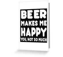 BEER Makes Me Happy You, Not So Much Greeting Card