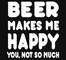 BEER Makes Me Happy You, Not So Much by Awesome Arts