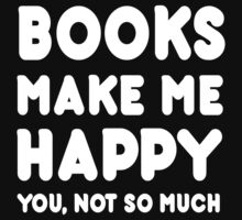 Books Makes Me Happy You, Not So Much by Awesome Arts