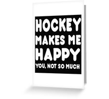 Hockey Makes Me Happy You, Not So Much Greeting Card