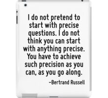 I do not pretend to start with precise questions. I do not think you can start with anything precise. You have to achieve such precision as you can, as you go along. iPad Case/Skin