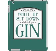 Shut Up, Sit Down and Drink Your Gin iPad Case/Skin