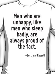 Men who are unhappy, like men who sleep badly, are always proud of the fact. T-Shirt