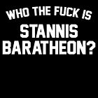 Who the fuck is Stannis Baratheon? - white text by Heidi Cox
