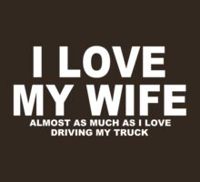 I LOVE MY WIFE Almost As Much As I Love Driving My Truck by Chimpocalypse