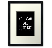 You Can All Just Die Framed Print