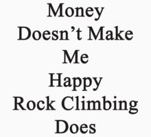 Money Doesn't Make Me Happy Rock Climbing Does  by supernova23