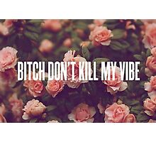 Bitch don't kill my vibe Photographic Print