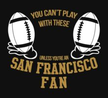 YOU CAN'T PLAY WITH THESE UNLESS YOU'RE AN SAN FRANCISCO FAN by BADASSTEES