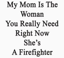 My Mom Is The Woman You Really Need Right Now She's A Firefighter  by supernova23