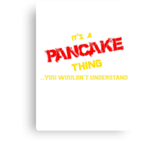 It's a PANCAKE thing, you wouldn't understand !! Canvas Print