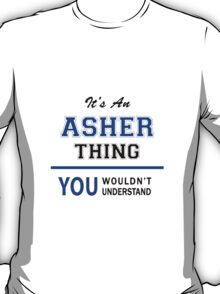 It's an ASHER thing, you wouldn't understand !! T-Shirt