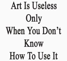 Art Is Useless Only When You Don't Know How To Use It  by supernova23