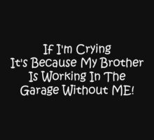 If Im Crying Its Because My Brother Is Working In The Garage Without Me by Gear4Gearheads