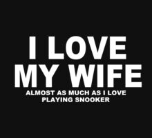 I LOVE MY WIFE Almost As Much As I Love Playing Snooker by Chimpocalypse