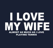 I LOVE MY WIFE Almost As Much As I Love Playing Tennis by Chimpocalypse