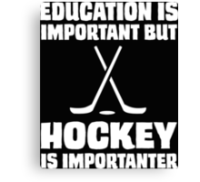 Education is Important But Hockey is Importanter Canvas Print