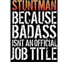 Excellent 'Stuntman because Badass Isn't an Official Job Title' Tshirt, Accessories and Gifts Photographic Print