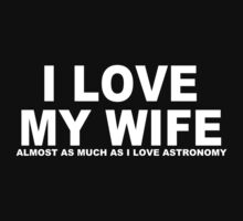 I LOVE MY WIFE Almost As Much As I Love Astronomy by Chimpocalypse