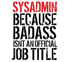 Awesome 'Sysadmin because Badass Isn't an Official Job Title' Tshirt, Accessories and Gifts Photographic Print