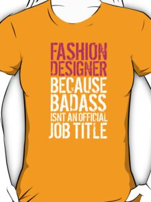 Humorous 'Fashion Designer because Badass Isn't an Official Job Title' Tshirt, Accessories and Gifts T-Shirt