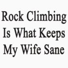 Rock Climbing Is What Keeps My Wife Sane  by supernova23