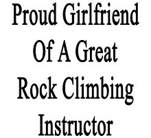 Proud Girlfriend Of A Great Rock Climbing Instructor  by supernova23
