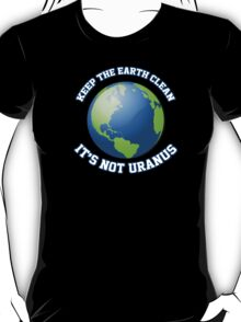 Keep the earth clean. It's not Uranus. T-Shirt