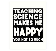 Teaching Science Makes Me Happy You, Not So Much Art Print
