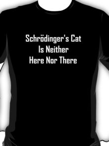 Schrodinger's Cat Is Neither Here Nor There T-Shirt