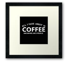 All I Care About is Coffee and May Be Like 3 People - Tshirts and Hoodies Framed Print