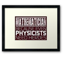 Mathematician - Because Even Physicists Need Heroes Framed Print