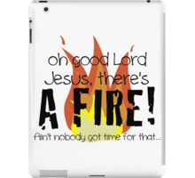 Oh good Lord Jesus, there's a fire! Ain't nobody got time for that... t-shirt iPad Case/Skin