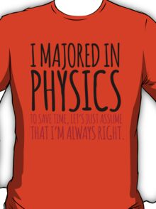 Hilarious 'I majored in physics. To save time, let's just assume that I'm always right' T-Shirt T-Shirt