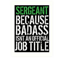 Funny 'Sergeant because Badass Isn't an Official Job Title' Tshirt, Accessories and Gifts Art Print