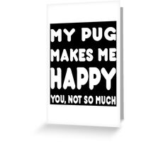 My Pug Makes Me Happy You, Not So Much - TShirts & Hoodies! Greeting Card