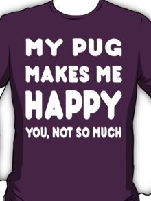 My Pug Makes Me Happy You, Not So Much - TShirts & Hoodies! T-Shirt