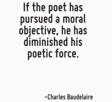 If the poet has pursued a moral objective, he has diminished his poetic force. by Quotr