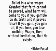 Belief is a wise wager. Granted that faith cannot be proved, what harm will come to you if you gamble on its truth and it proves false? If you gain, you gain all; if you lose, you lose nothing. Wager by Quotr