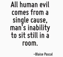 All human evil comes from a single cause, man's inability to sit still in a room. by Quotr