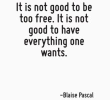 It is not good to be too free. It is not good to have everything one wants. by Quotr