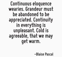 Continuous eloquence wearies. Grandeur must be abandoned to be appreciated. Continuity in everything is unpleasant. Cold is agreeable, that we may get warm. by Quotr