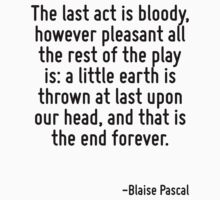 The last act is bloody, however pleasant all the rest of the play is: a little earth is thrown at last upon our head, and that is the end forever. by Quotr